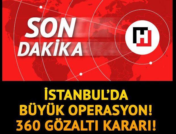 Son dakika… İstanbul'da büyük operasyon: 360 gözaltı kararı