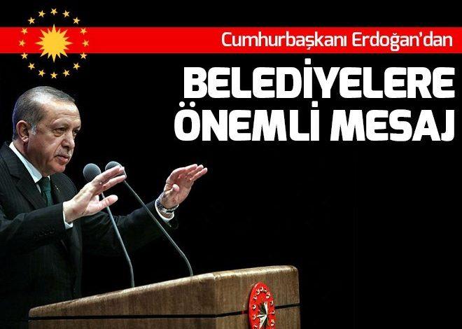 Cumhurbaşkanı Recep Tayyip Erdoğan'dan belediyelere önemli mesaj.